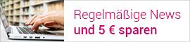 Regelmäßige News und 5 € sparen!